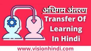 अधिगम अंतरण /स्थानान्तरण – परिभाषा, प्रकार Transfer Of Learning In Hindi